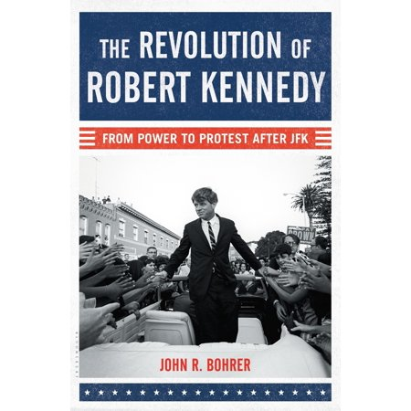 The Revolution of Robert Kennedy : From Power to Protest After JFK