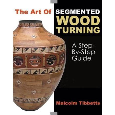 The Art of Segmented Wood Turning : A Step-By-Step Guide