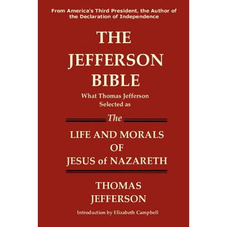 The Jefferson Bible What Thomas Jefferson Selected as the Life and Morals of Jesus of