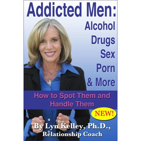 Addicted Men: Alcohol, Drugs, Sex, Porn and More -- How to Spot Them and Handle Them - (Best Alcohol For Men)