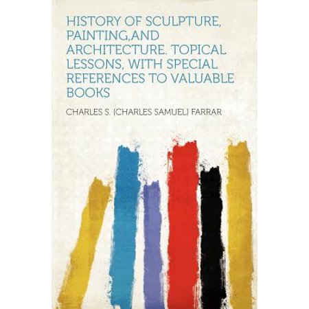 History of Sculpture, Painting, and Architecture. Topical Lessons, with Special References to Valuable Books
