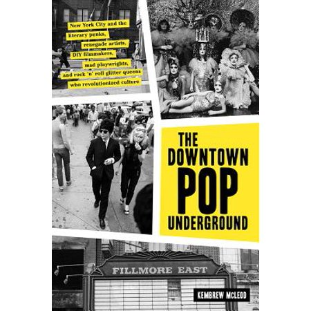 Downtown Pop Underground : New York City and the literary punks, renegade artists, DIY filmmakers, mad playwrights, and rock n roll glitter queens who revolutionized