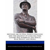 Motivate Me to Win : Sports Coaching and the Greatest of Coaches (Tom Landry, Red Auerbach, Lou Holtz, Bear Bryant, and More)