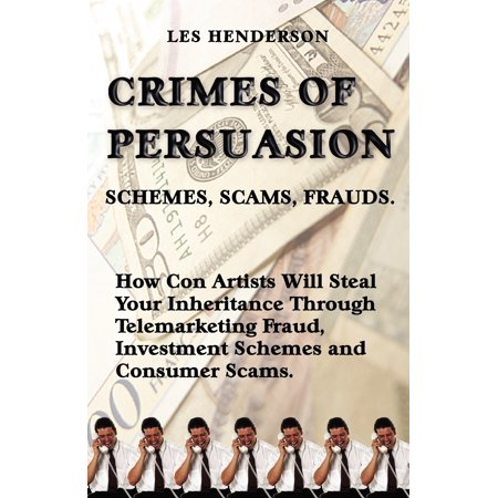 Crimes of Persuasion: Schemes, Scams, Frauds. How con artists will steal your savings and inheritance through telemarketing fraud, investment schemes and internet consumer scams. (Paperback) ()