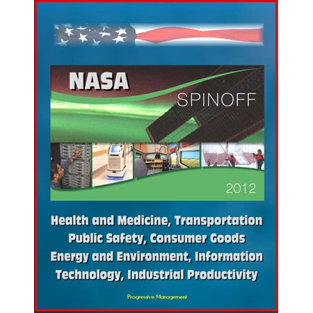 NASA Spinoff 2012: Health and Medicine, Transportation, Public Safety, Consumer Goods, Energy and Environment, Information Technology, Industrial Productivity -