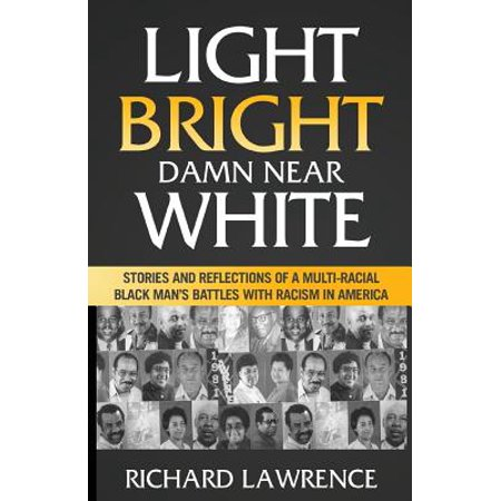 Light, Bright, Damn Near White : Stories and Reflections of a Multi-Racial Black Man's Battles with Racism in (Racial Disparities In The American Criminal Justice System)