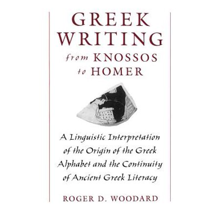 Greek Writing from Knossos to Homer : A Linguistic Interpretation of the Origin of the Greek Alphabet and the Continuity of Ancient Greek (Homer And The Origin Of The Greek Alphabet)
