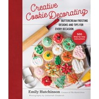 Creative Cookie Decorating : Buttercream Frosting Designs and Tips for Every Occasion (Hardcover)