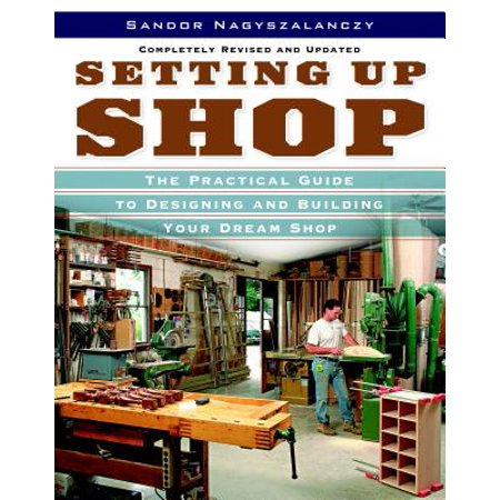 Setting Up Shop : The Practical Guide to Designing and Building (Setting Up A Woodworking Shop In A Garage)