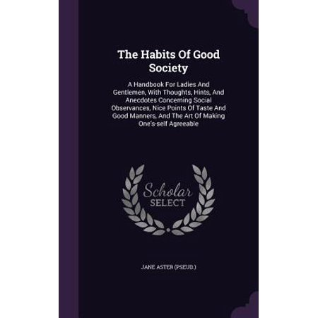 The Habits of Good Society : A Handbook for Ladies and Gentlemen, with Thoughts, Hints, and Anecdotes Concerning Social Observances, Nice Points of Taste and Good Manners, and the Art of Making One's-Self