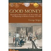Good Money : Birmingham Button Makers, the Royal Mint, and the Beginnings of Modern Coinage, 1775–1821