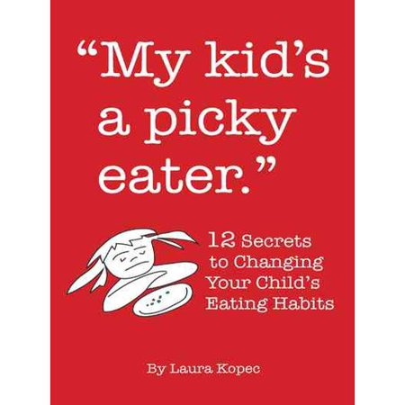 My Kid's a Picky Eater: Twelve Secrets to Changing Your Child's Eating Habits