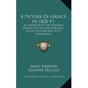 A Picture of Greece in 1825 V1 : As Exhibited in the Personal Narratives of James Emerson, Count Pecchio and W. H. Humphreys
