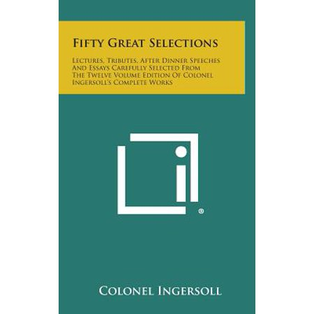 Fifty Great Selections : Lectures, Tributes, After Dinner Speeches and Essays Carefully Selected from the Twelve Volume Edition of Colonel (Best After Dinner Speeches)