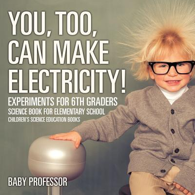 You, Too, Can Make Electricity! Experiments for 6th Graders - Science Book for Elementary School Children's Science Education Books