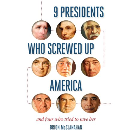 9 Presidents Who Screwed Up America : And Four Who Tried to Save