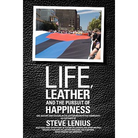 Life, Leather and the Pursuit of Happiness : Life, History and Culture in the Leather/Bdsm/Fetish