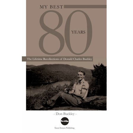 My Best 80 Years: The Lifetime Recollections of Donald Charles Buckley -