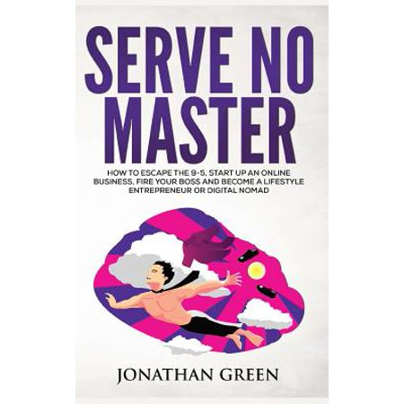Serve No Master : How to Escape the 9-5, Start Up an Online Business, Fire Your Boss and Become a Lifestyle Entrepreneur or Digital Nomad