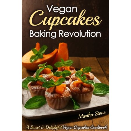 Vegan Cupcakes Baking Revolution: A Sweet & Delightful Vegan Cupcakes Cookbook - (Best Vegan Cupcakes Ever)