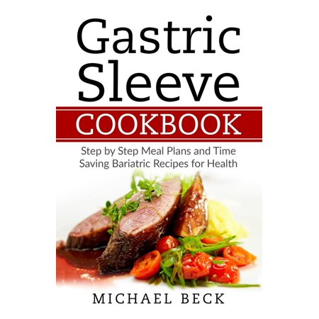 Gastric Sleeve Cookbook : Step by Step Meal Plans and Time Saving Bariatric Recipes for