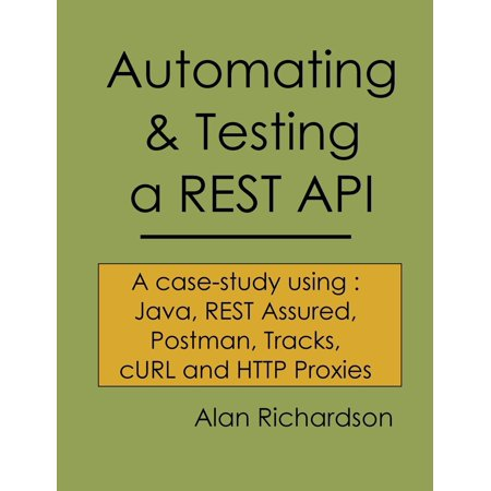 Automating And Testing A Rest Api   A Case Study In Api Testing Using  Java  Rest Assured  Postman  Tracks  Curl And Http Proxies