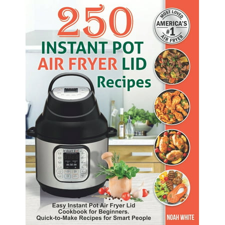 250 Instant Pot Air Fryer Lid Recipes: Easy Instant Pot Air Fryer Lid Cookbook for Beginners. Quick-to-Make Recipes for Smart People. (Paperback)