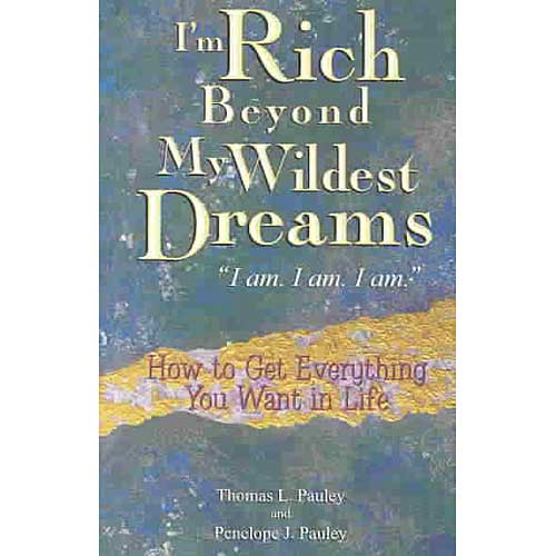 """I'm Rich Beyond My Wildest Dreams """"I Am. I Am. I Am."""": How to Get Everything You Want in Life"""