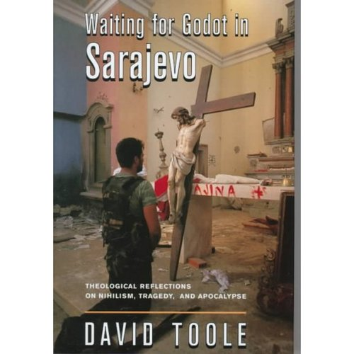 Waiting for Godot in Sarajevo: Theological Reflections on Nihilism, Tragedy, and Apocalypse