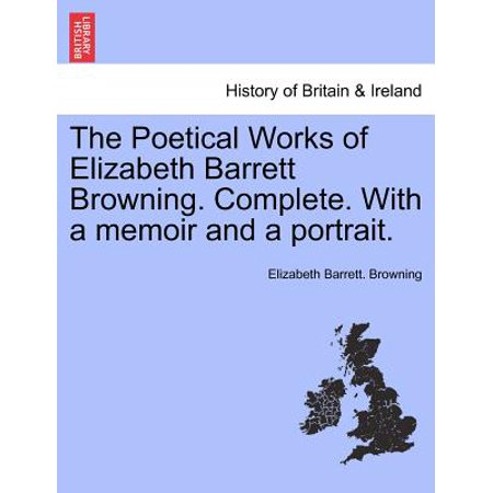 The Poetical Works of Elizabeth Barrett Browning. Complete. with a Memoir and a Portrait. by
