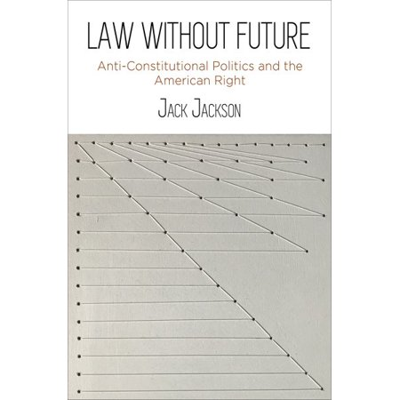 Law Without Future : Anti-Constitutional Politics and the American Right