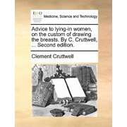 Advice to Lying-In Women, on the Custom of Drawing the Breasts. by C. Cruttwell, ... Second Edition.
