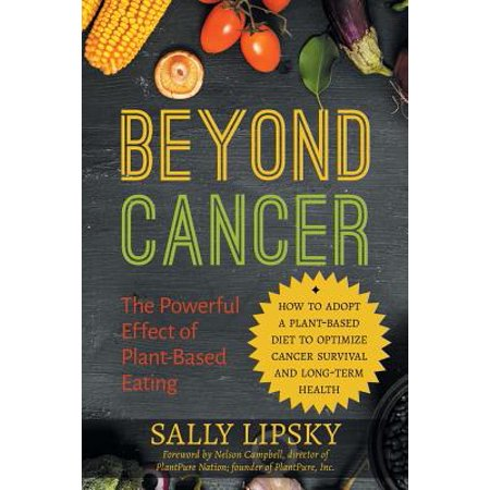 Beyond Cancer : The Powerful Effect of Plant-Based Eating: How to Adopt a Plant-Based Diet to Optimize Cancer Survival and Long-Term