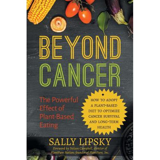 Beyond Cancer : The Powerful Effect of Plant-Based Eating: How to Adopt a  Plant-Based Diet to Optimize Cancer Survival and Long-Term Health