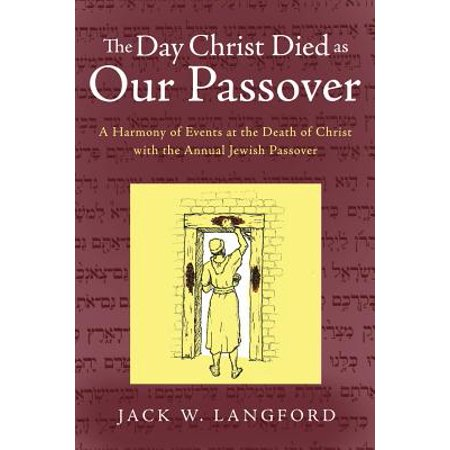 The Day Christ Died as Our Passover : A Harmony of Events at the Death of Christ with the Annual Jewish Passover