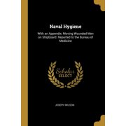Naval Hygiene : With an Appendix: Moving Wounded Men on Shipboard: Reported to the Bureau of Medicine