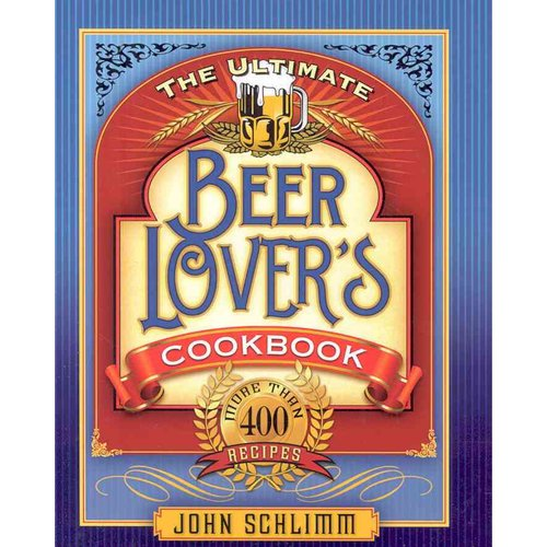 The Ultimate Beer Lover's Cookbook: More Than 400 Recipes