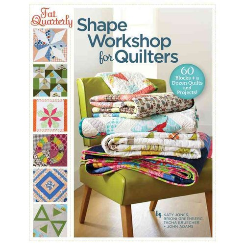 Fat Quarterly Shape Workshop for Quilters: 60 Blocks   a Dozen Quilts and Projects