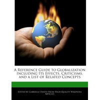 A Reference Guide to Globalization Including Its Effects, Criticisms, and a List of Related Concepts