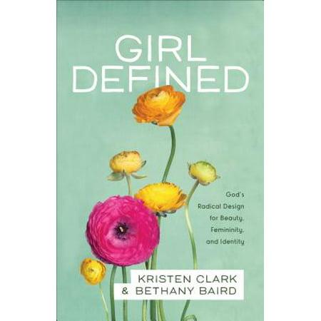 Girl Defined : God's Radical Design for Beauty, Femininity, and - Gods Radical Plan