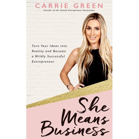 She Means Business : Turn Your Ideas into Reality and Become a Wildly Successful (Best Green Business Ideas)