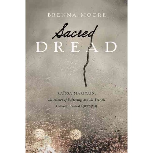 Sacred Dread: Raissa Maritain, the Allure of Suffering, and the French Catholic Revival 1905-1944