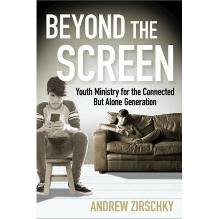 Beyond the Screen : Youth Ministry for the Connected But Alone Generation