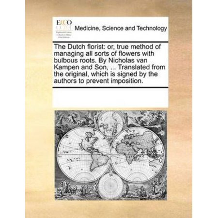 The Dutch Florist  Or  True Method Of Managing All Sorts Of Flowers With Bulbous Roots  By Nicholas Van Kampen And Son      Translated Fr