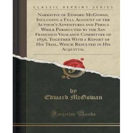 Narrative Of Edward Mcgowan  Including A Full Account Of The Authors Adventures And Perils While Persecuted By The San Francisco Vigilance Committee