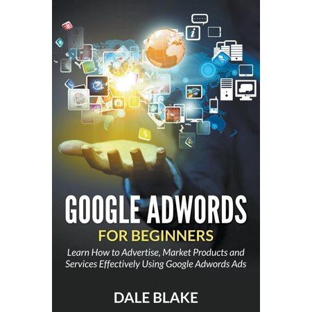Google Adwords For Beginners   Learn How To Advertise  Market Products And Services Effectively Using Google Adwords Ads