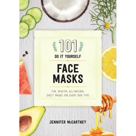 101 DIY Face Masks : Fun, Healthy, All-Natural Face Masks for Every Skin Type