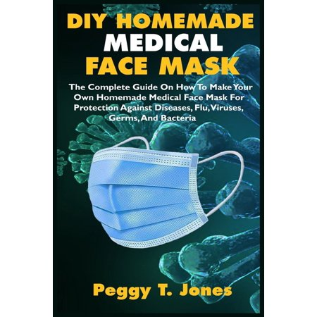 Make Your Own Mask (DIY Homemade Medical Face Mask: The Complete Guide On How To Make Your Own Homemade Medical Face Mask For Protection Against Diseases, Flu, Viruses, Germs, And Bacteria)