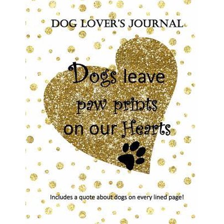 Dogs Leave Paw Prints on Our Hearts: Dog Lover's Journal Includes a Quote about Dogs on Every Lined Page! (Dogs Leave Pawprints On Our Hearts Stone)