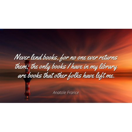 Anatole France - Famous Quotes Laminated POSTER PRINT 24x20 - Never lend books, for no one ever returns them; the only books I have in my library are books that other folks have left me.